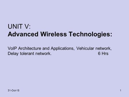 UNIT V: Advanced Wireless Technologies: VoIP Architecture and Applications, Vehicular network, Delay tolerant network. 6 Hrs 131-Oct-15.