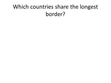 Which countries share the longest border?. Russia and China China and India The US and Canada Chile and Argentina.