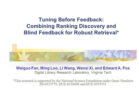 Tuning Before Feedback: Combining Ranking Discovery and Blind Feedback for Robust Retrieval* Weiguo Fan, Ming Luo, Li Wang, Wensi Xi, and Edward A. Fox.