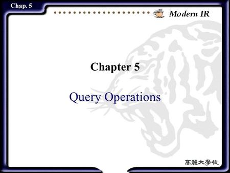 Chap. 5 Chapter 5 Query Operations. 2 Chap. 5 Contents Introduction User relevance feedback Automatic local analysis Automatic global analysis Trends.