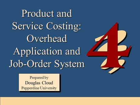 4-1 Product and Service Costing: Overhead Application and Job-Order System Prepared by Douglas Cloud Pepperdine University Prepared by Douglas Cloud Pepperdine.