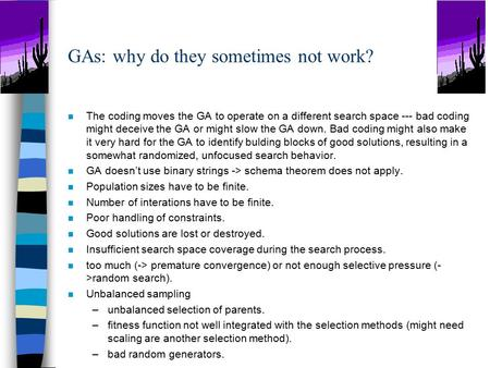 GAs: why do they sometimes not work? n The coding moves the GA to operate on a different search space --- bad coding might deceive the GA or might slow.