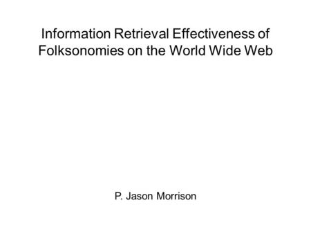 Information Retrieval Effectiveness of Folksonomies on the World Wide Web P. Jason Morrison.