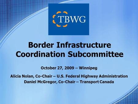 October 27, 2009 – Winnipeg Alicia Nolan, Co-Chair – U.S. Federal Highway Administration Daniel McGregor, Co-Chair – Transport Canada Border Infrastructure.