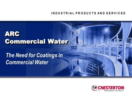 I N D U S T R I A L P R O D U C T S A N D S E R V I C E S ARC Commercial Water The Need for Coatings in Commercial Water.