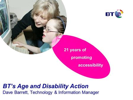 21 years of promoting accessibility BT's Age and Disability Action Dave Barrett, Technology & Information Manager.