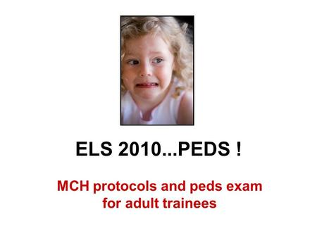 ELS 2010...PEDS ! MCH protocols and peds exam for adult trainees.