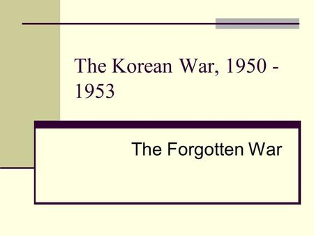 The Korean War, 1950 - 1953 The Forgotten War. Fast Forward to 1950 1947 Marshall Plan Truman Doctrine 1948 Berlin Blockade/Airlift 1949 Soviets obtain.