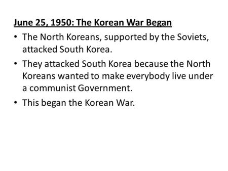 June 25, 1950: The Korean War Began The North Koreans, supported by the Soviets, attacked South Korea. They attacked South Korea because the North Koreans.