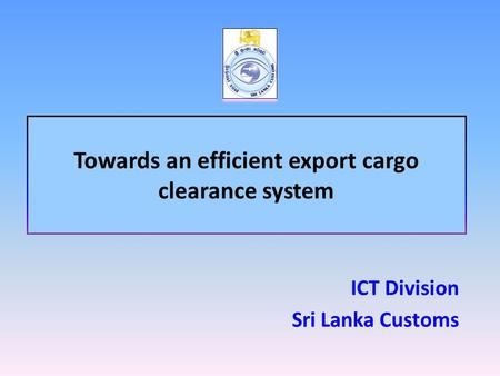 Towards an efficient export cargo clearance system ICT Division Sri Lanka Customs.