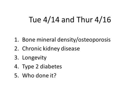 Tue 4/14 and Thur 4/16 1.Bone mineral density/osteoporosis 2.Chronic kidney disease 3.Longevity 4.Type 2 diabetes 5.Who done it?
