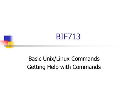 BIF713 Basic Unix/Linux Commands Getting Help with Commands.
