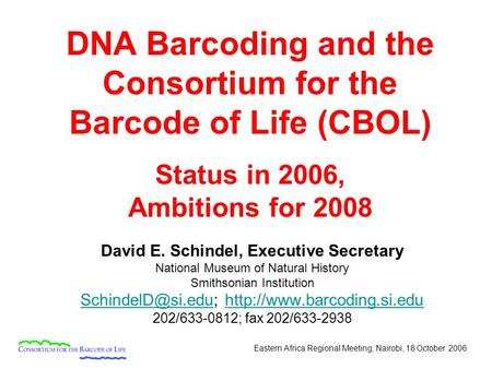 Eastern Africa Regional Meeting, Nairobi, 18 October 2006 DNA Barcoding and the Consortium for the Barcode of Life (CBOL) Status in 2006, Ambitions for.
