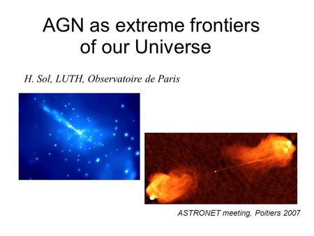 AGN as extreme frontiers of our Universe H. Sol, LUTH, Observatoire de Paris ASTRONET meeting, Poitiers 2007.