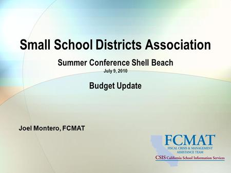 Small School Districts Association Summer Conference Shell Beach July 9, 2010 Budget Update Joel Montero, FCMAT.