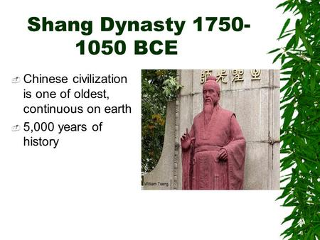 Shang Dynasty 1750- 1050 BCE  Chinese civilization is one of oldest, continuous on earth  5,000 years of history.