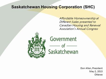 Saskatchewan Housing Corporation (SHC) Affordable Homeownership at Different Scales presented to Canadian Housing and Renewal Association's Annual Congress.