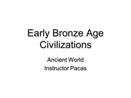 Early Bronze Age Civilizations Ancient World Instructor Pacas.