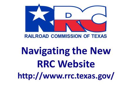 RAILROAD COMMISSION OF TEXAS Navigating the New RRC Website