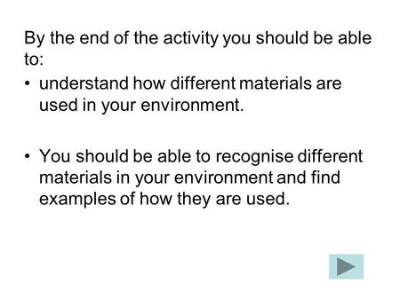 By the end of the activity you should be able to: understand how different materials are used in your environment. You should be able to recognise different.