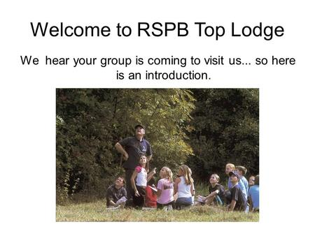 Welcome to RSPB Top Lodge We hear your group is coming to visit us... so here is an introduction.