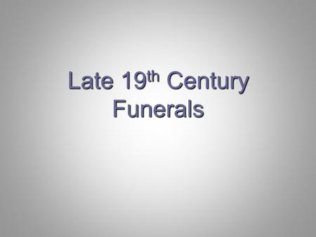 Late 19 th Century Funerals. 1880 wide variations in funeral thoughts and customs rapid transition to industrial/commercial large number of immigrants.