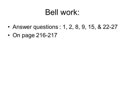 Bell work: Answer questions : 1, 2, 8, 9, 15, & 22-27 On page 216-217.