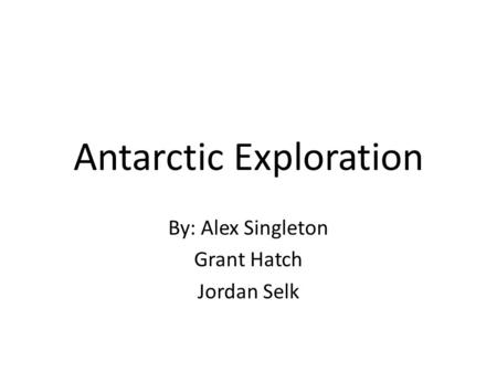 Antarctic Exploration By: Alex Singleton Grant Hatch Jordan Selk.