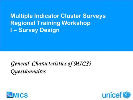 Multiple Indicator Cluster Surveys Regional Training Workshop I – Survey Design General Characteristics of MICS3 Questionnaires.