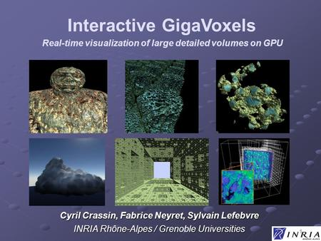1 Real-time visualization of large detailed volumes on GPU Cyril Crassin, Fabrice Neyret, Sylvain Lefebvre INRIA Rhône-Alpes / Grenoble Universities Interactive.
