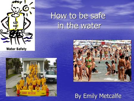 How to be safe in the water By Emily Metcalfe. Splashing, wading, and paddling — it must mean a great day at the beach. Playing at the beach or in a pool,