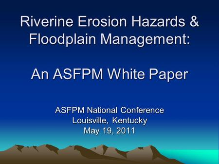 Riverine Erosion Hazards & Floodplain Management: An ASFPM White Paper ASFPM National Conference Louisville, Kentucky May 19, 2011.