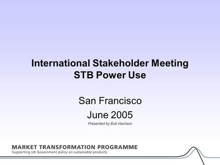 International Stakeholder Meeting STB Power Use San Francisco June 2005 Presented by Bob Harrison.