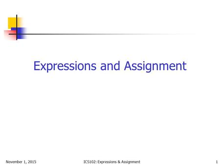 November 1, 2015ICS102: Expressions & Assignment 1 Expressions and Assignment.