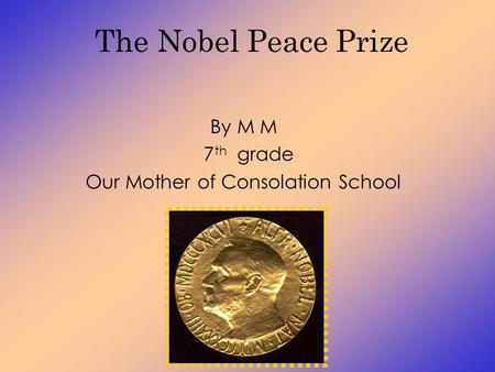 The Nobel Peace Prize By M M 7 th grade Our Mother of Consolation School.