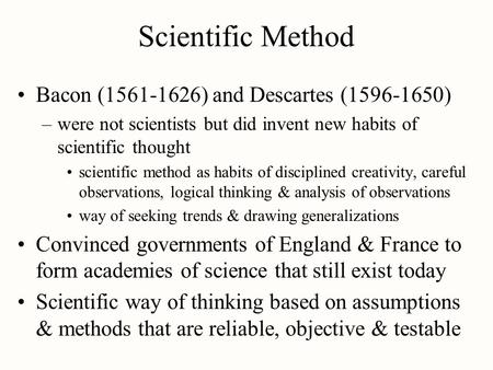 Scientific Method Bacon (1561-1626) and Descartes (1596-1650) –were not scientists but did invent new habits of scientific thought scientific method as.