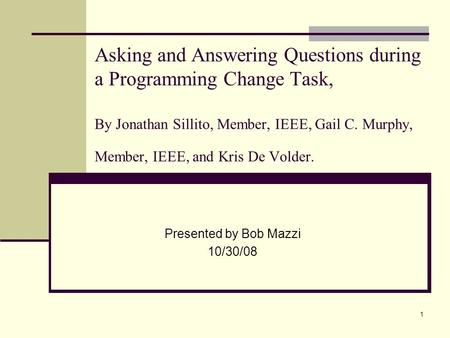 1 Asking and Answering Questions during a Programming Change Task, By Jonathan Sillito, Member, IEEE, Gail C. Murphy, Member, IEEE, and Kris De Volder.