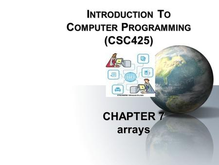 CHAPTER 7 arrays I NTRODUCTION T O C OMPUTER P ROGRAMMING (CSC425)