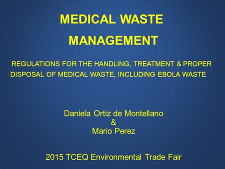 MEDICAL WASTE MANAGEMENT REGULATIONS FOR THE HANDLING, TREATMENT & PROPER DISPOSAL OF MEDICAL WASTE, INCLUDING EBOLA WASTE Daniela Ortiz de Montellano.