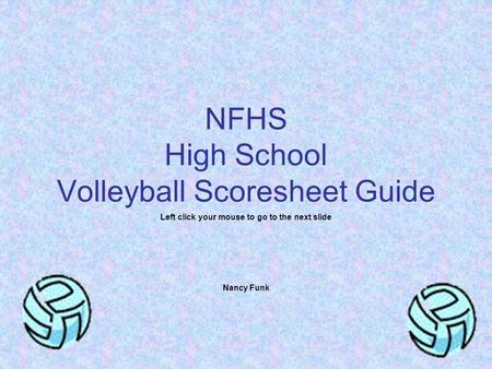 NFHS High School Volleyball Scoresheet Guide Left click your mouse to go to the next slide Nancy Funk.