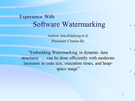"1 Experience With Software Watermarking Author: Jens Palsberg et al. Presenter: Charles He ""Embedding Watermarking in dynamic data structures … can be."