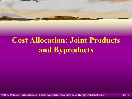 16 - 1 ©2003 Prentice Hall Business Publishing, Cost Accounting 11/e, Horngren/Datar/Foster Cost Allocation: Joint Products and Byproducts.