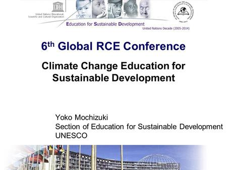 6 th Global RCE Conference Yoko Mochizuki Section of Education for Sustainable Development UNESCO Climate Change Education for Sustainable Development.