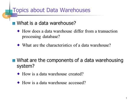1 Topics about Data Warehouses What is a data warehouse? How does a data warehouse differ from a transaction processing database? What are the characteristics.