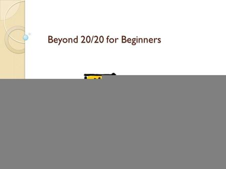 Beyond 20/20 for Beginners. Plan Who needs Beyond 20/20 anyway? ◦ What is Beyond 20/20, and what can we do with it? Pros and cons of using 20/20 How to.