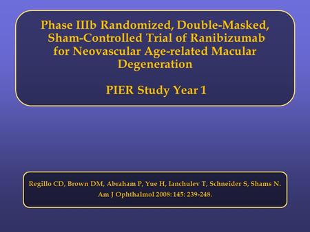 Phase IIIb Randomized, Double-Masked, Sham-Controlled Trial of Ranibizumab for Neovascular Age-related Macular Degeneration PIER Study Year 1 Regillo CD,