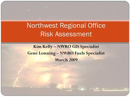 Kim Kelly – NWRO GIS Specialist Gene Lonning – NWRO Fuels Specialist March 2009 Northwest Regional Office Risk Assessment.