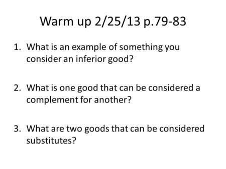 Warm up 2/25/13 p.79-83 1.What is an example of something you consider an inferior good? 2.What is one good that can be considered a complement for another?