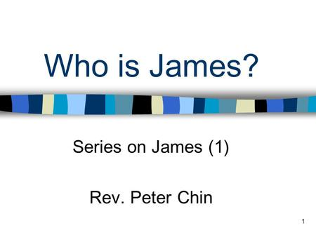 1 Who is James? Series on James (1) Rev. Peter Chin.