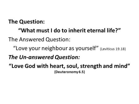 "The Question: ""What must I do to inherit eternal life?"" The Answered Question: ""Love your neighbour as yourself"" (Leviticus 19.18) The Un-answered Question:"